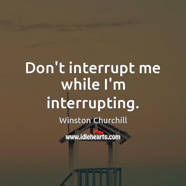 Image, Don't interrupt me while I'm interrupting.