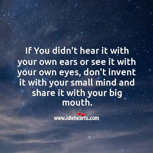 Image, Don't invent it with your small mind and share it with your big mouth.