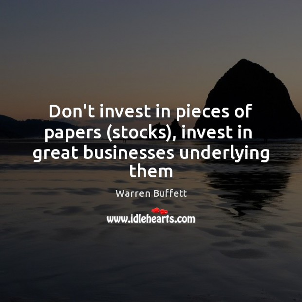Image, Don't invest in pieces of papers (stocks), invest in  great businesses underlying them