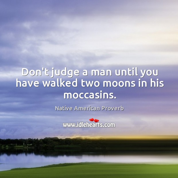 Don't judge a man until you have walked two moons in his moccasins. Native American Proverbs Image