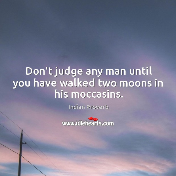 Don't judge any man until you have walked two moons in his moccasins. Image