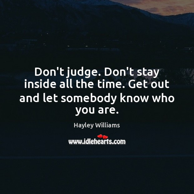 Don't judge. Don't stay inside all the time. Get out and let somebody know who you are. Hayley Williams Picture Quote