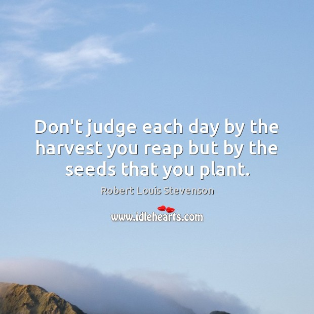 Image, Don't judge each day by the harvest you reap but by the seeds that you plant.