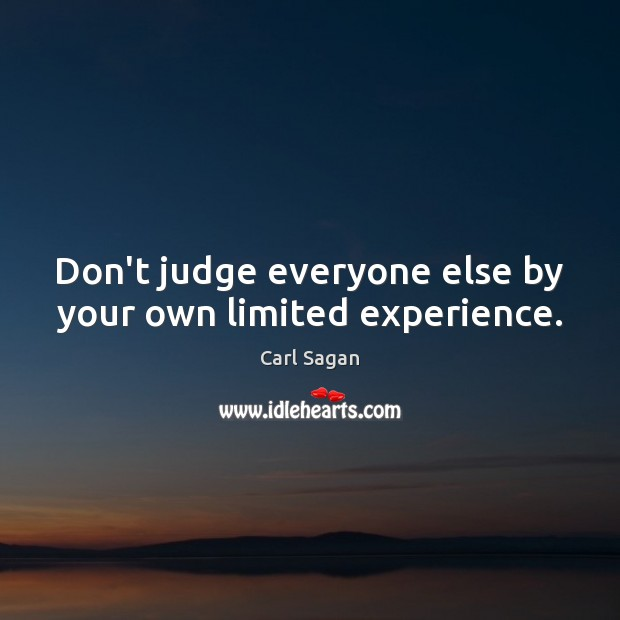 Image, Don't judge everyone else by your own limited experience.