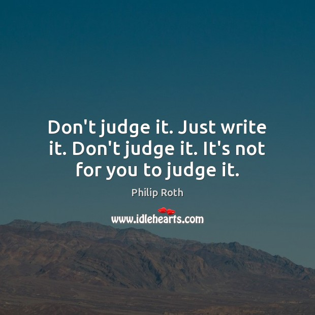 Image, Don't judge it. Just write it. Don't judge it. It's not for you to judge it.