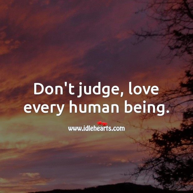 Image, Don't judge, love every human being.