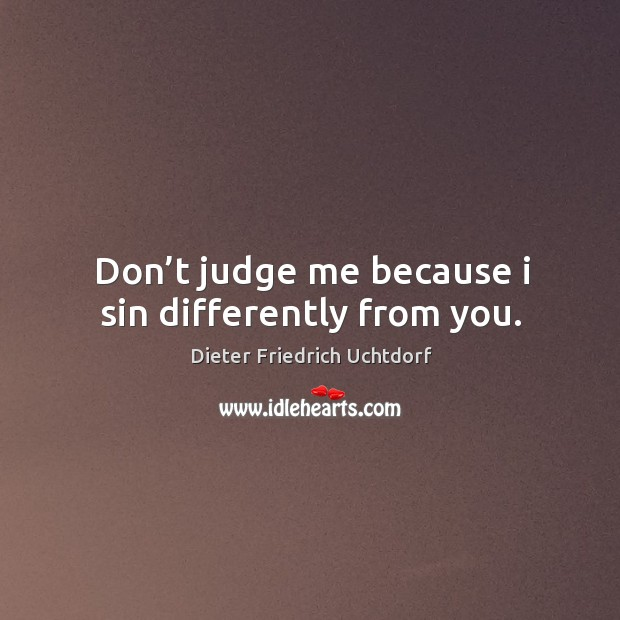 Don't judge me because I sin differently from you. Don't Judge Me Quotes Image