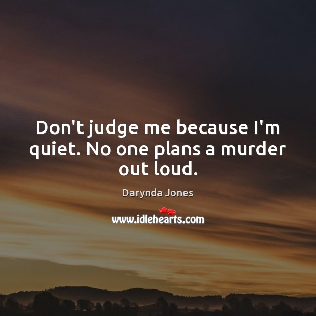 Don't judge me because I'm quiet. No one plans a murder out loud. Don't Judge Me Quotes Image