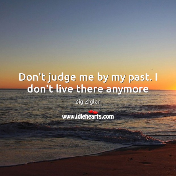 Don't judge me by my past. I don't live there anymore Don't Judge Me Quotes Image