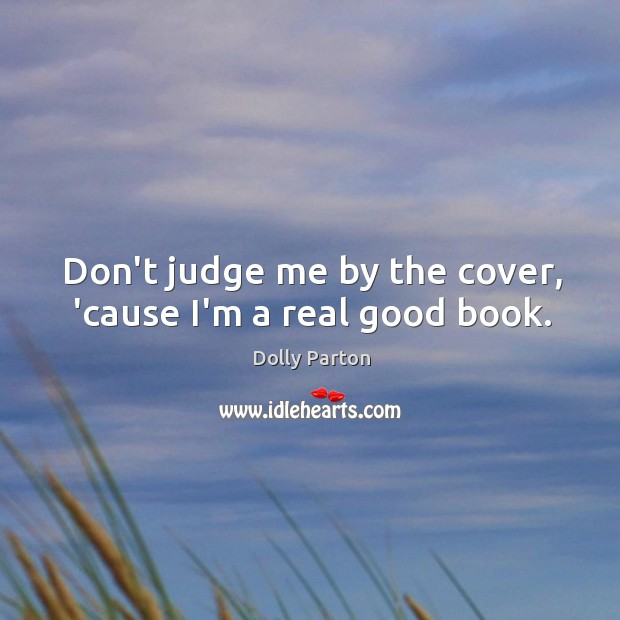 Don't judge me by the cover, 'cause I'm a real good book. Don't Judge Me Quotes Image