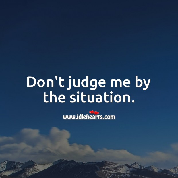 Don't judge me by the situation. Image