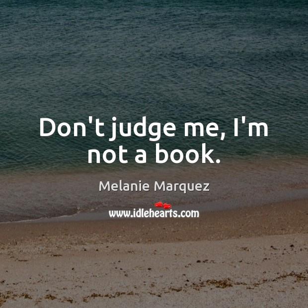 Don't judge me, I'm not a book. Don't Judge Me Quotes Image