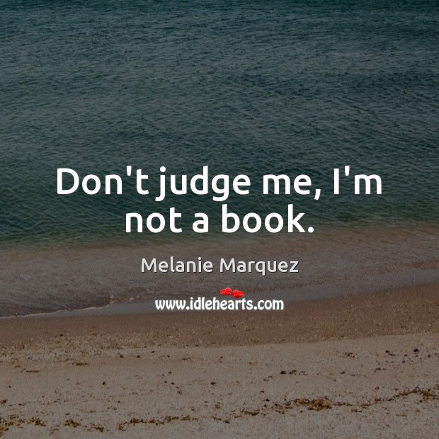 Don't judge me, I'm not a book. Don't Judge Quotes Image