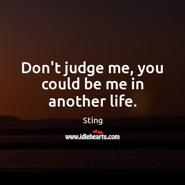 Don't judge me, you could be me in another life. Don't Judge Quotes Image
