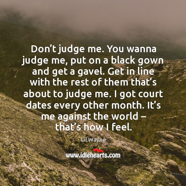 Image, Don't judge me. You wanna judge me, put on a black gown and get a gavel.