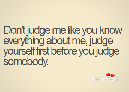 Judge yourself first before you judge somebody.