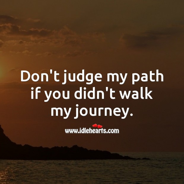 Don't judge my path if you didn't walk my journey. Don't Judge Quotes Image