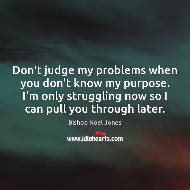 Don't judge my problems when you don't know my purpose. I'm only Image