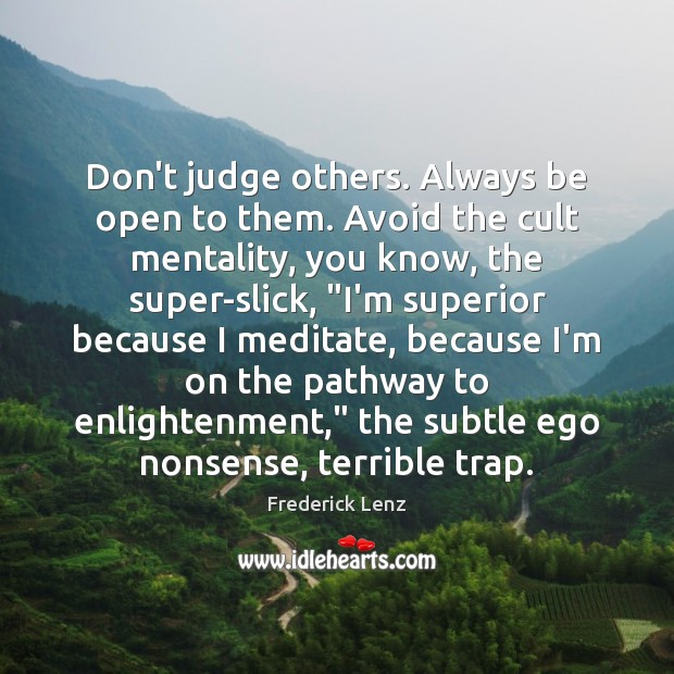 Don't judge others. Always be open to them. Avoid the cult mentality, Image