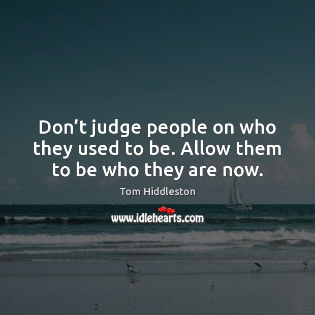 Don't judge people on who they used to be. Allow them to be who they are now. Image