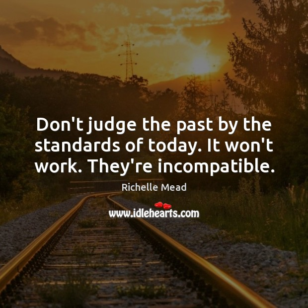 Don't judge the past by the standards of today. It won't work. They're incompatible. Don't Judge Quotes Image