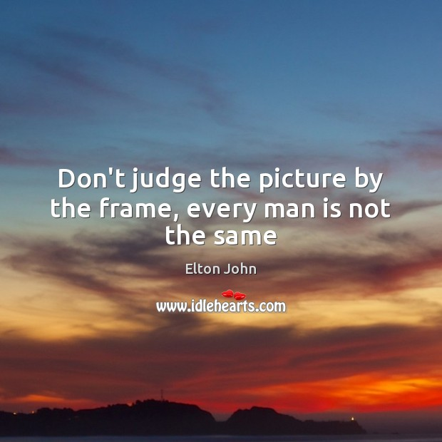 Don't judge the picture by the frame, every man is not the same Elton John Picture Quote