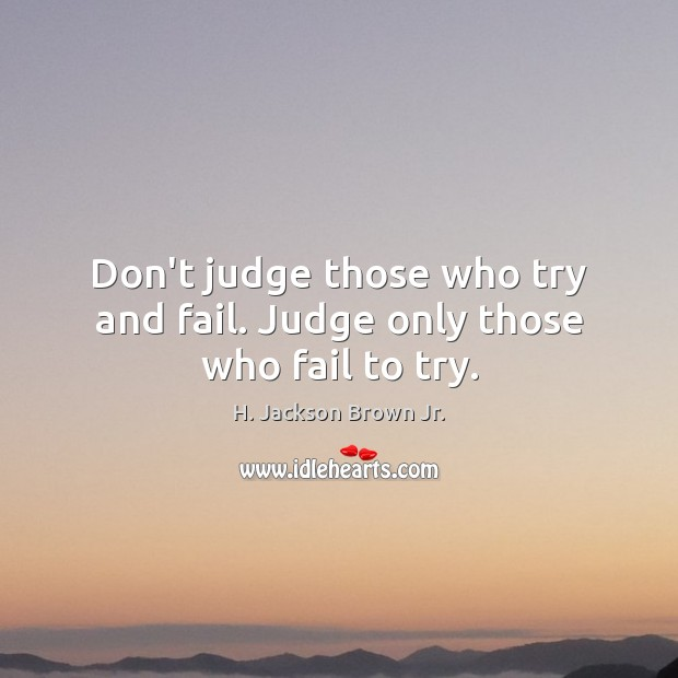 Don't judge those who try and fail. Judge only those who fail to try. H. Jackson Brown Jr. Picture Quote