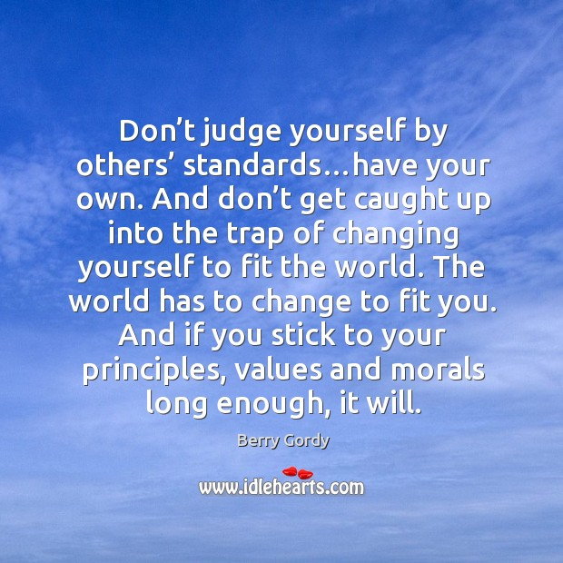 Don't judge yourself by others' standards…have your own. And don' Image