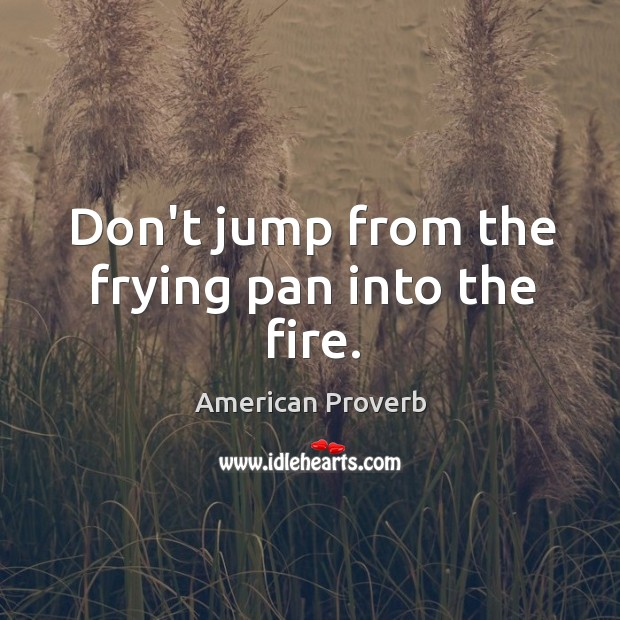 Don't jump from the frying pan into the fire. Image