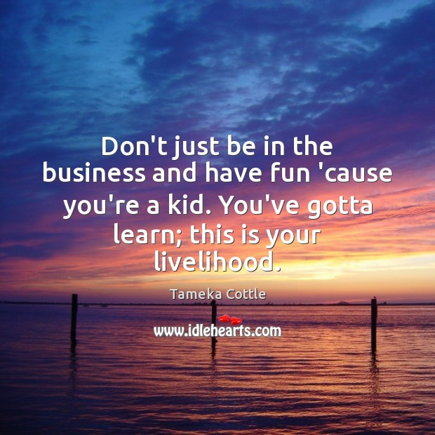 Don't just be in the business and have fun 'cause you're a Image