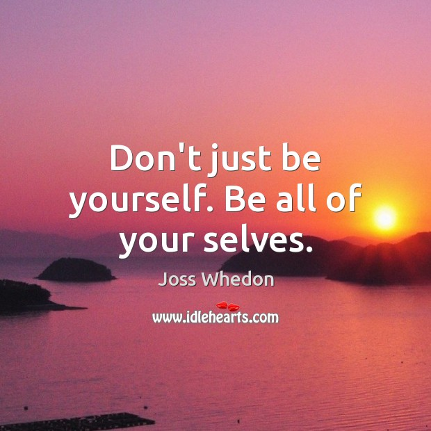 Don't just be yourself. Be all of your selves. Joss Whedon Picture Quote