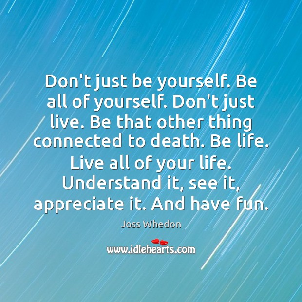 Image, Don't just be yourself. Be all of yourself. Don't just live. Be