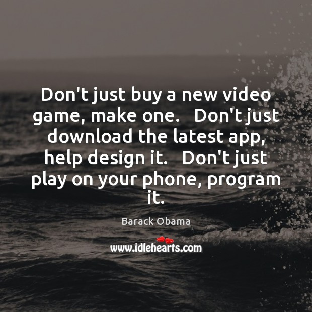 Don't just buy a new video game, make one.   Don't just download Image
