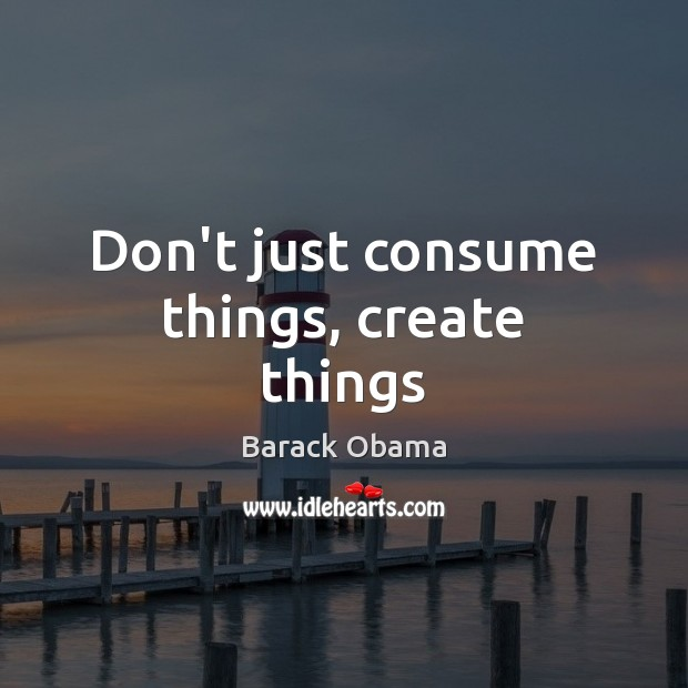 Image, Don't just consume things, create things