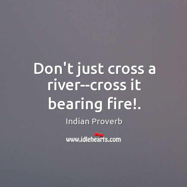 Image, Don't just cross a river–cross it bearing fire!.