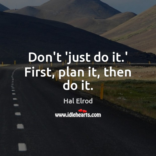 Don't 'just do it.' First, plan it, then do it. Hal Elrod Picture Quote