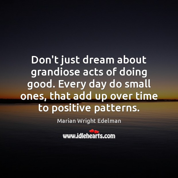 Don't just dream about grandiose acts of doing good. Every day do Marian Wright Edelman Picture Quote