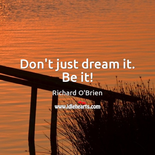 Don't just dream it. Be it! Richard O'Brien Picture Quote