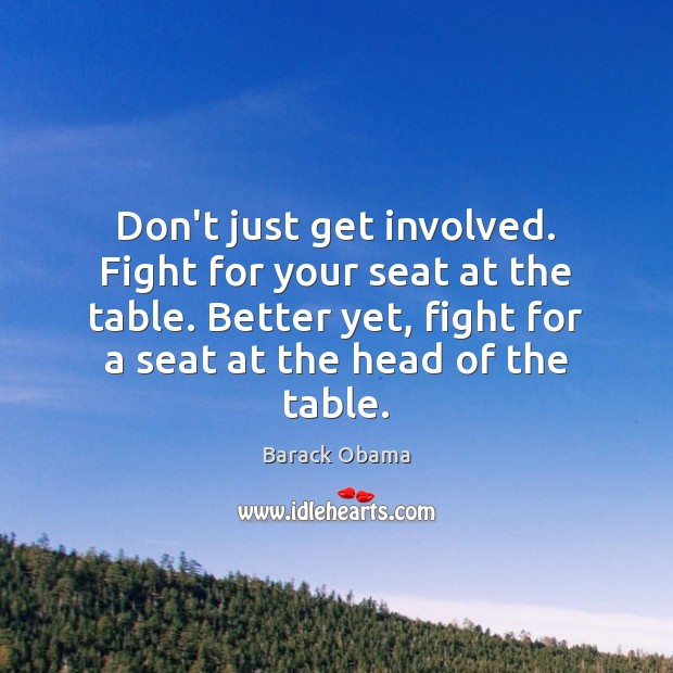 Don't just get involved. Fight for your seat at the table. Better Barack Obama Picture Quote