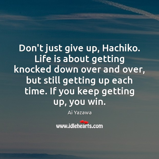 Don't just give up, Hachiko. Life is about getting knocked down over Ai Yazawa Picture Quote