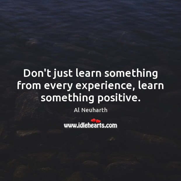 Image, Don't just learn something from every experience, learn something positive.