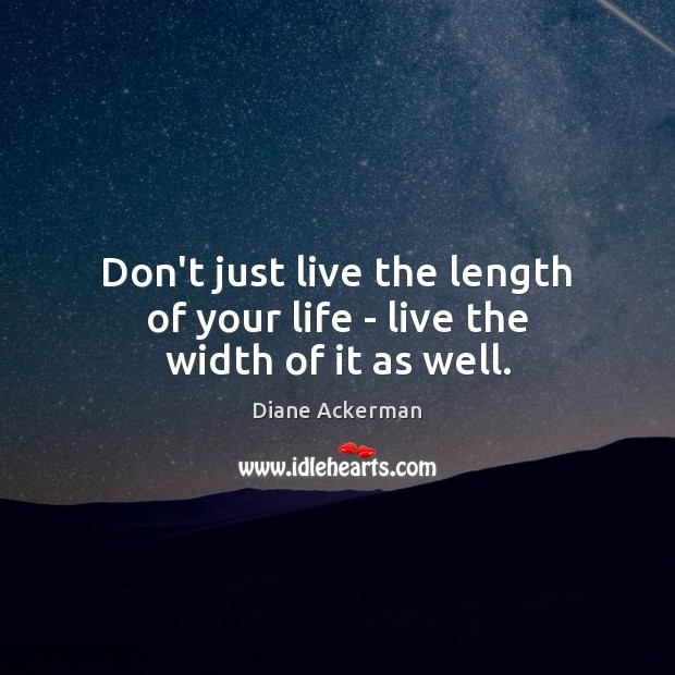 Don't just live the length of your life – live the width of it as well. Diane Ackerman Picture Quote