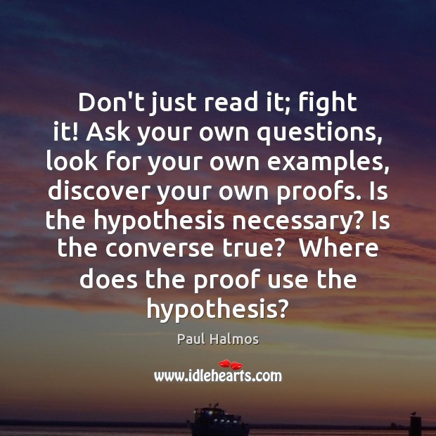 Don't just read it; fight it! Ask your own questions, look for Paul Halmos Picture Quote
