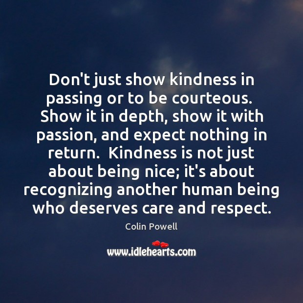 Don't just show kindness in passing or to be courteous.  Show it Image