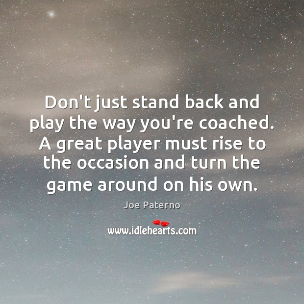 Don't just stand back and play the way you're coached. A great Image