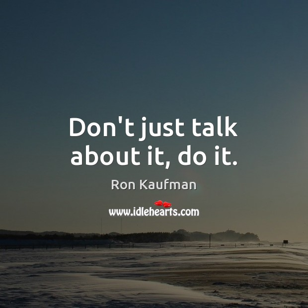 Don't just talk about it, do it. Ron Kaufman Picture Quote