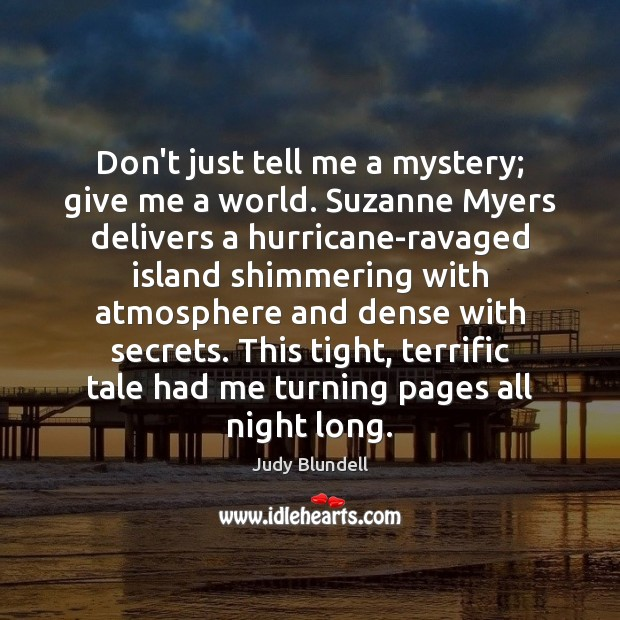 Don't just tell me a mystery; give me a world. Suzanne Myers Judy Blundell Picture Quote