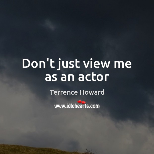 Don't just view me as an actor Terrence Howard Picture Quote