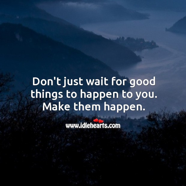 Image, Don't just wait for good things to happen to you.