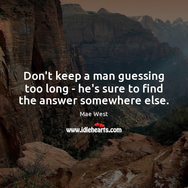 Don't keep a man guessing too long – he's sure to find the answer somewhere else. Image